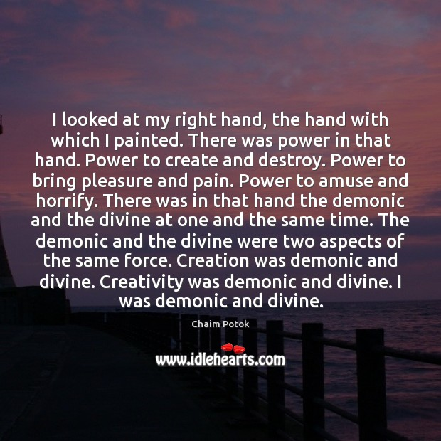 I looked at my right hand, the hand with which I painted. Chaim Potok Picture Quote