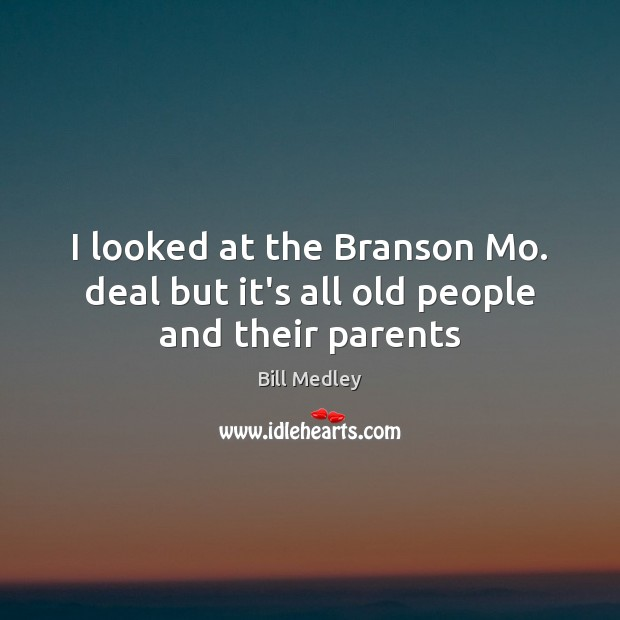 Image, I looked at the Branson Mo. deal but it's all old people and their parents