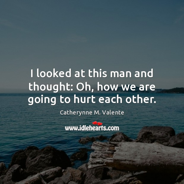 I looked at this man and thought: Oh, how we are going to hurt each other. Catherynne M. Valente Picture Quote