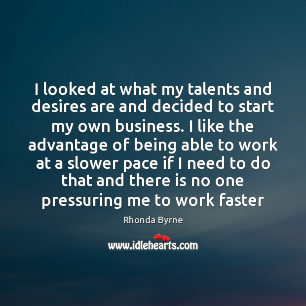 I looked at what my talents and desires are and decided to Rhonda Byrne Picture Quote