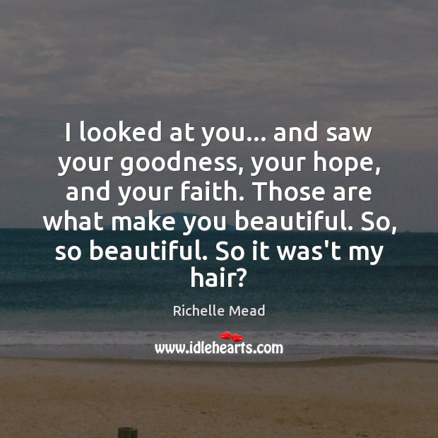 I looked at you… and saw your goodness, your hope, and your Richelle Mead Picture Quote