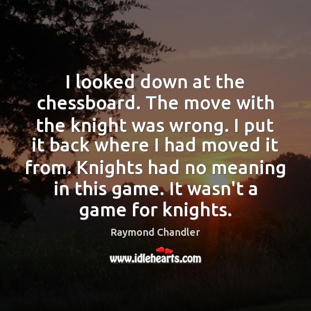 I looked down at the chessboard. The move with the knight was Raymond Chandler Picture Quote
