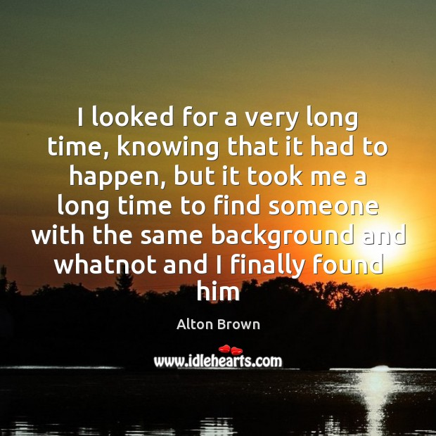 I looked for a very long time, knowing that it had to Alton Brown Picture Quote