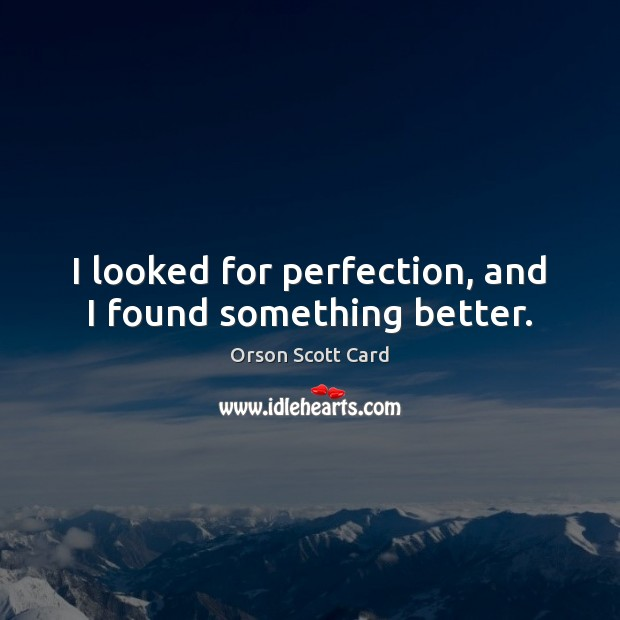 I looked for perfection, and I found something better. Orson Scott Card Picture Quote