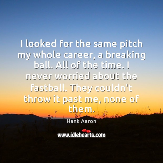 I looked for the same pitch my whole career, a breaking ball. Image