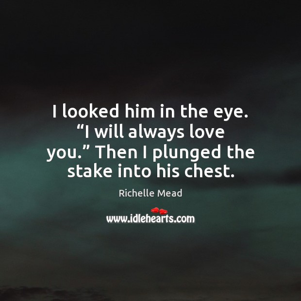 """I looked him in the eye. """"I will always love you."""" Then Richelle Mead Picture Quote"""