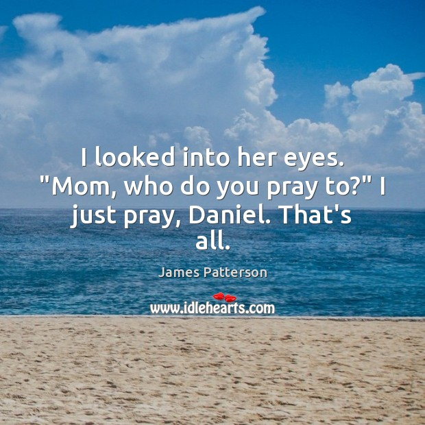 """Image, I looked into her eyes. """"Mom, who do you pray to?"""" I just pray, Daniel. That's all."""