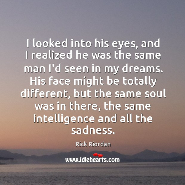I looked into his eyes, and I realized he was the same Rick Riordan Picture Quote