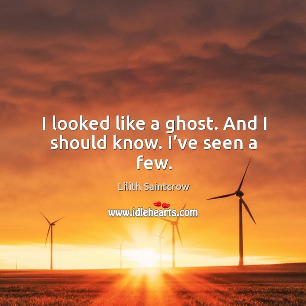 I looked like a ghost. And I should know. I've seen a few. Image