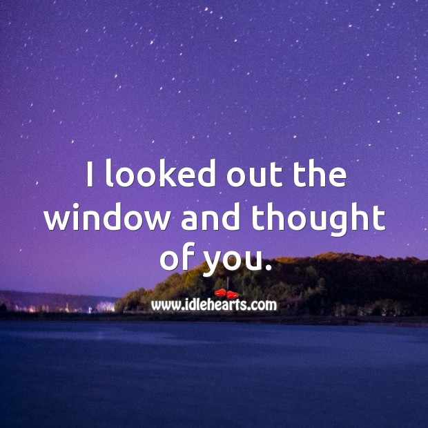 I looked out the window and thought of you. Thought of You Quotes Image