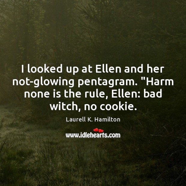 "Image, I looked up at Ellen and her not-glowing pentagram. ""Harm none is"