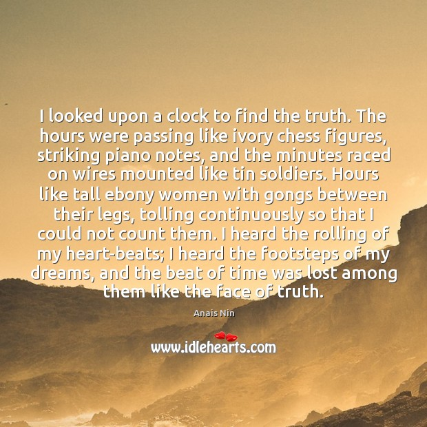 I looked upon a clock to find the truth. The hours were Anais Nin Picture Quote