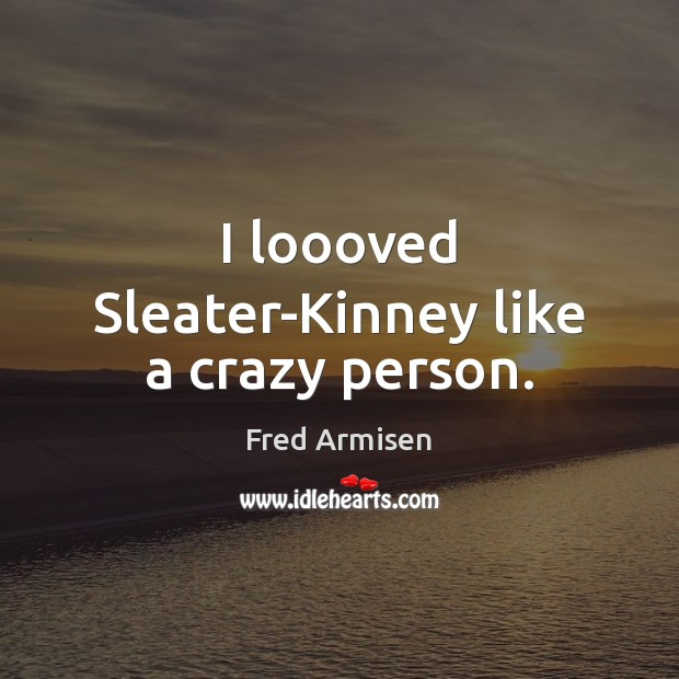 I loooved Sleater-Kinney like a crazy person. Image