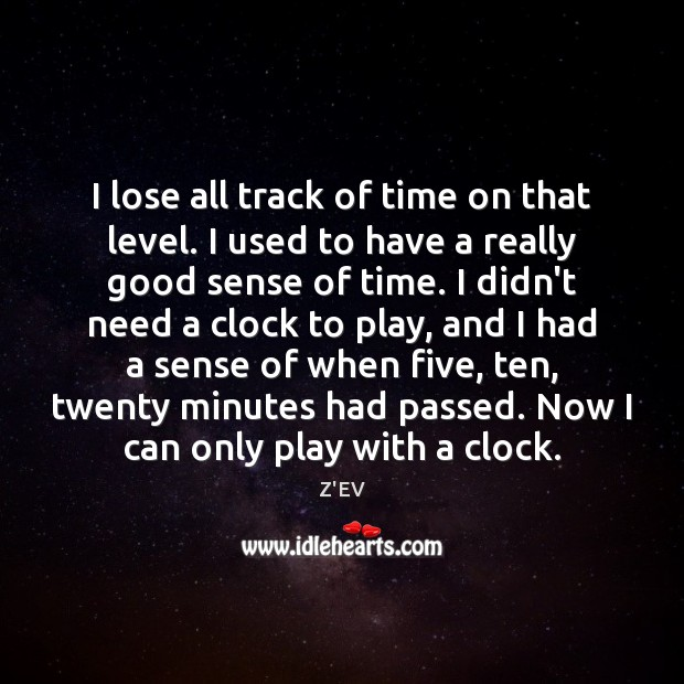 I lose all track of time on that level. I used to Image