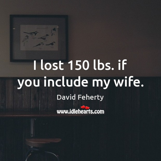 I lost 150 lbs. if you include my wife. Image