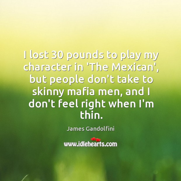 I lost 30 pounds to play my character in 'The Mexican', but people Image