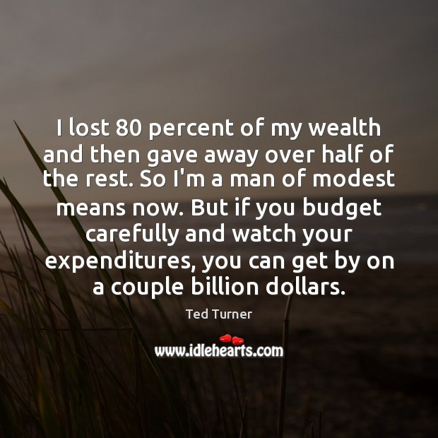 I lost 80 percent of my wealth and then gave away over half Ted Turner Picture Quote