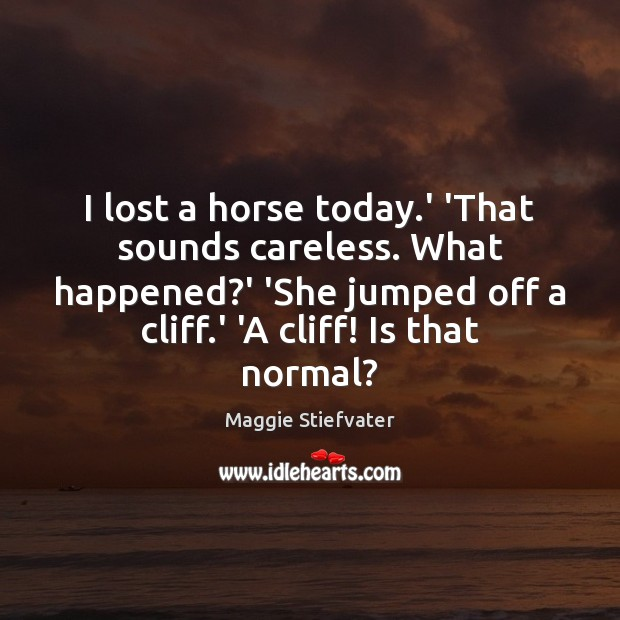 Image, I lost a horse today.' 'That sounds careless. What happened?'