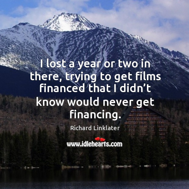 I lost a year or two in there, trying to get films financed that I didn't know would never get financing. Image