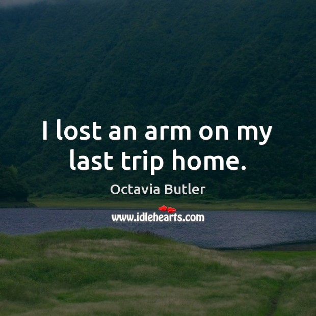 I lost an arm on my last trip home. Image