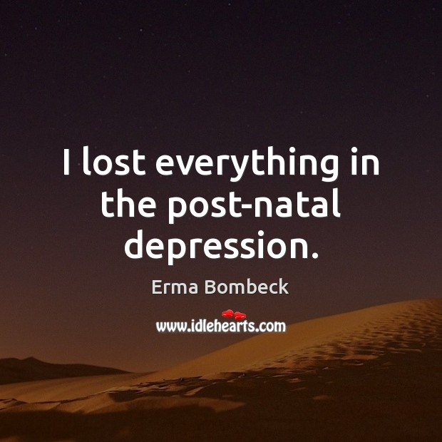 I lost everything in the post-natal depression. Image