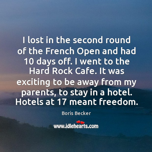 I lost in the second round of the french open and had 10 days off. I went to the hard rock cafe. Boris Becker Picture Quote