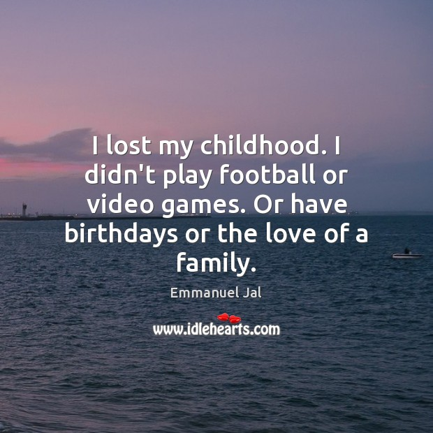 Image, I lost my childhood. I didn't play football or video games. Or