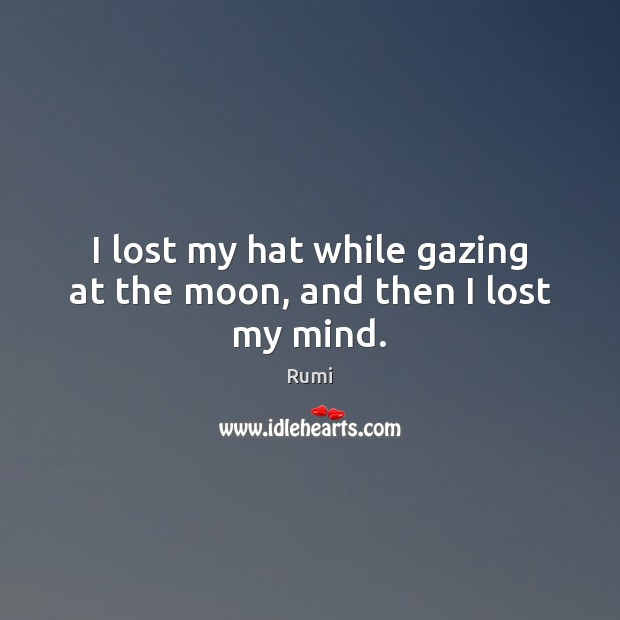 I lost my hat while gazing at the moon, and then I lost my mind. Rumi Picture Quote