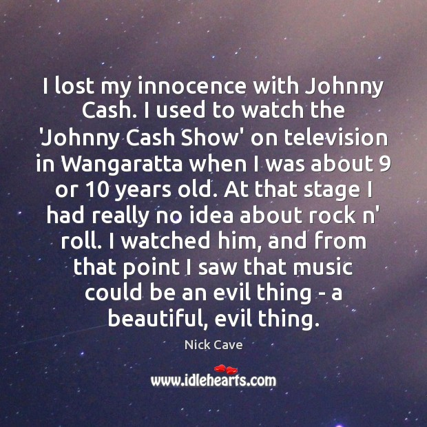 I lost my innocence with Johnny Cash. I used to watch the Nick Cave Picture Quote
