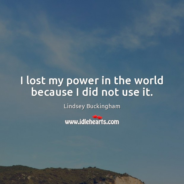 I lost my power in the world because I did not use it. Lindsey Buckingham Picture Quote