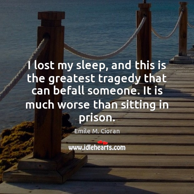 I lost my sleep, and this is the greatest tragedy that can Greatest Tragedy Quotes Image