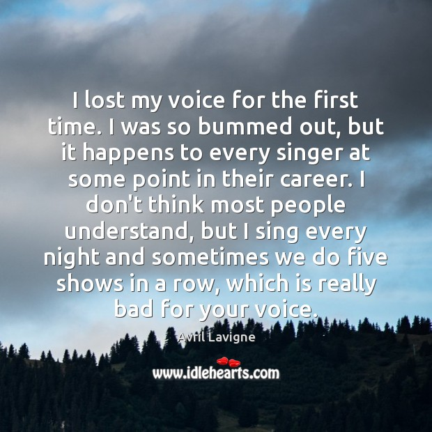 I lost my voice for the first time. I was so bummed Avril Lavigne Picture Quote
