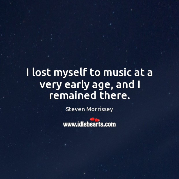 I lost myself to music at a very early age, and I remained there. Image