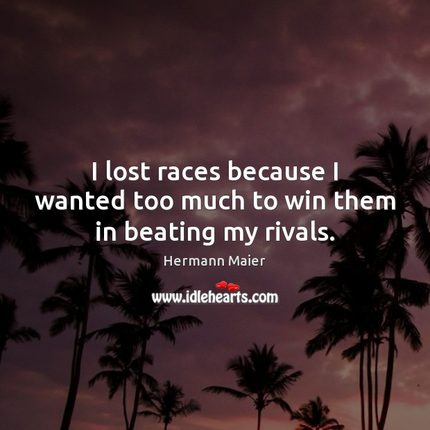 I lost races because I wanted too much to win them in beating my rivals. Hermann Maier Picture Quote