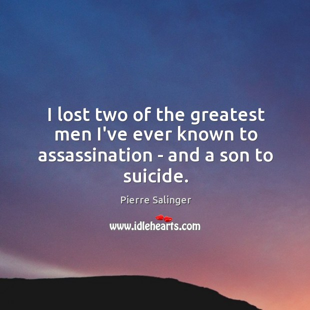 I lost two of the greatest men I've ever known to assassination – and a son to suicide. Image