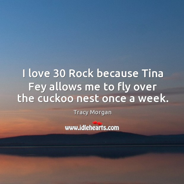 Image, I love 30 Rock because Tina Fey allows me to fly over the cuckoo nest once a week.