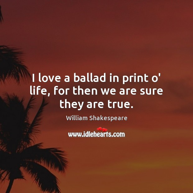 I love a ballad in print o' life, for then we are sure they are true. Image