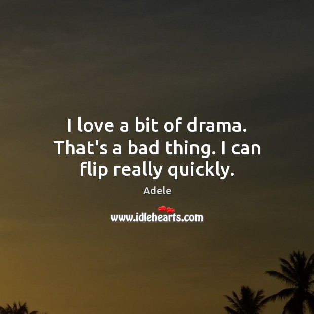 I love a bit of drama. That's a bad thing. I can flip really quickly. Image