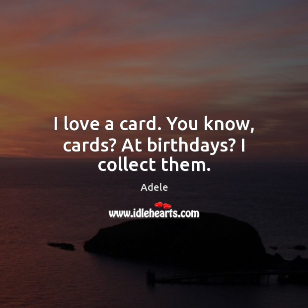 Image, I love a card. You know, cards? At birthdays? I collect them.
