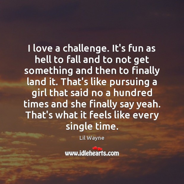 Image, I love a challenge. It's fun as hell to fall and to