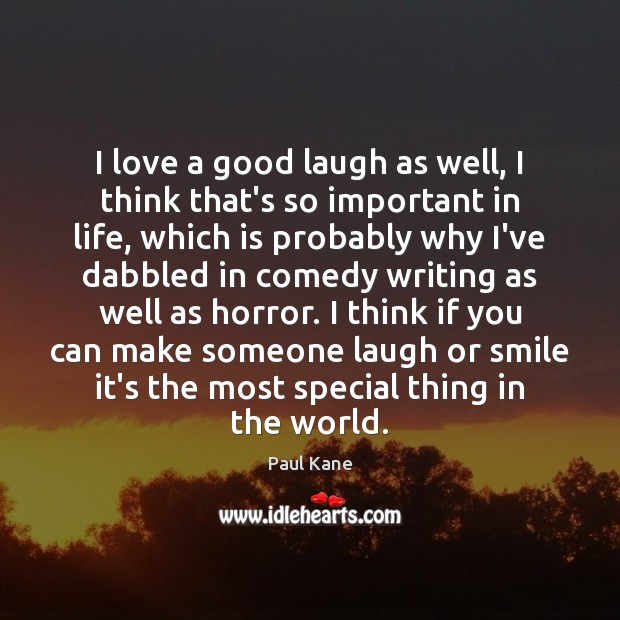 I love a good laugh as well, I think that's so important Paul Kane Picture Quote
