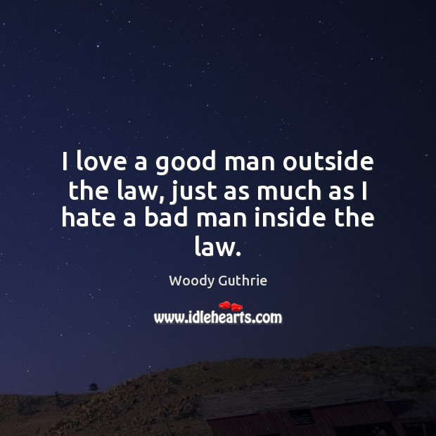 I love a good man outside the law, just as much as I hate a bad man inside the law. Woody Guthrie Picture Quote