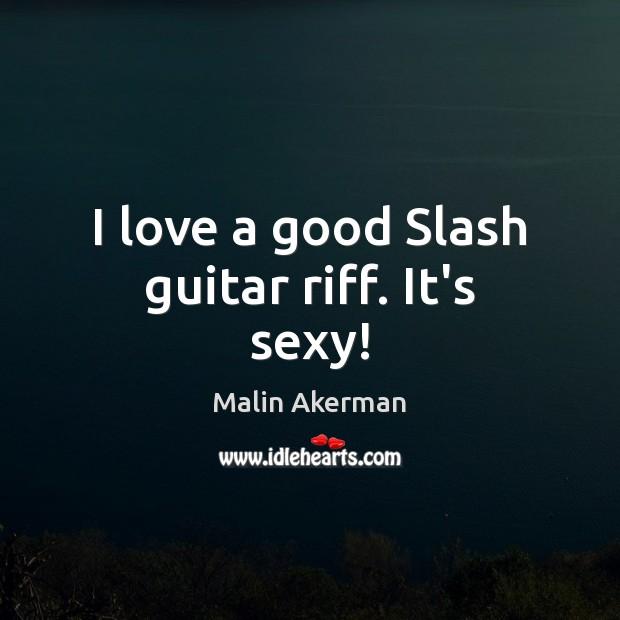 I love a good Slash guitar riff. It's sexy! Malin Akerman Picture Quote