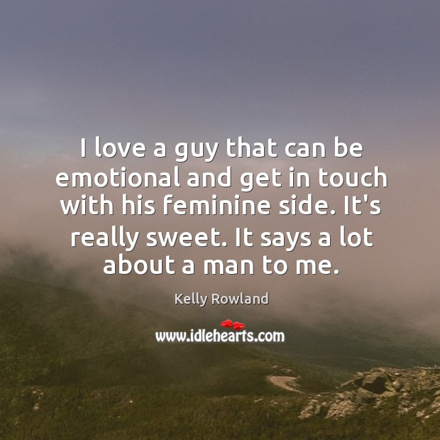 I love a guy that can be emotional and get in touch Kelly Rowland Picture Quote