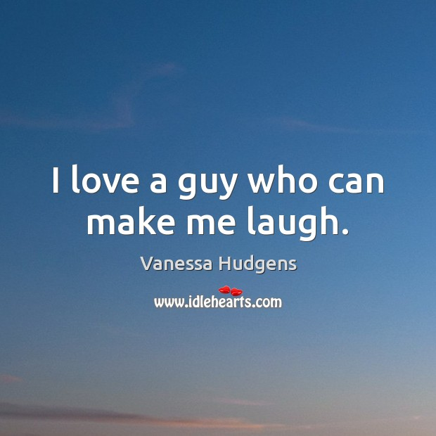 I love a guy who can make me laugh. Vanessa Hudgens Picture Quote