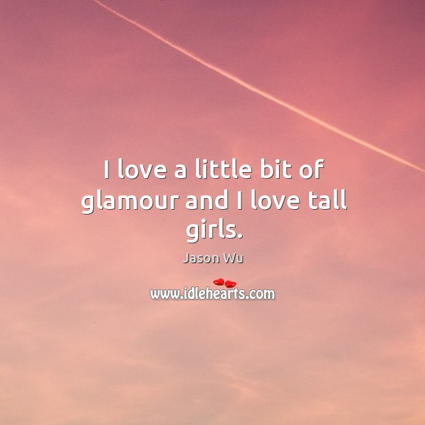 I love a little bit of glamour and I love tall girls. Jason Wu Picture Quote