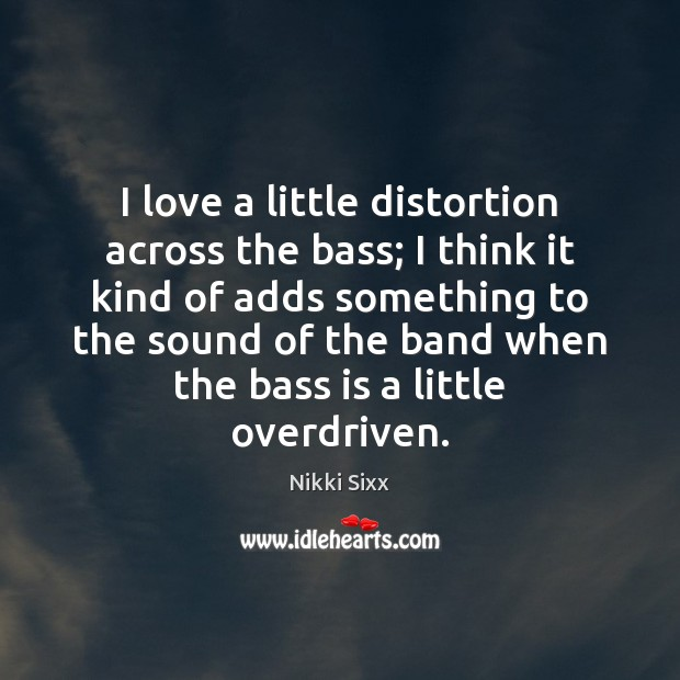 I love a little distortion across the bass; I think it kind Nikki Sixx Picture Quote
