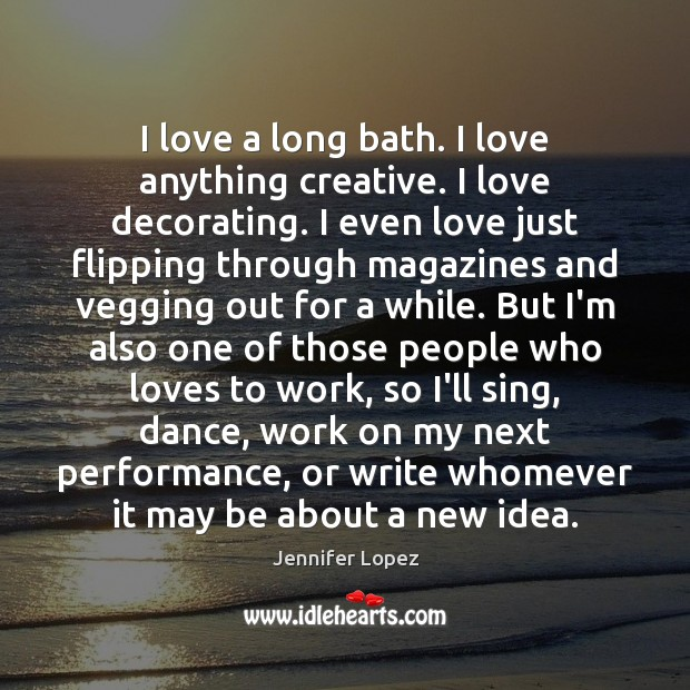 I love a long bath. I love anything creative. I love decorating. Jennifer Lopez Picture Quote