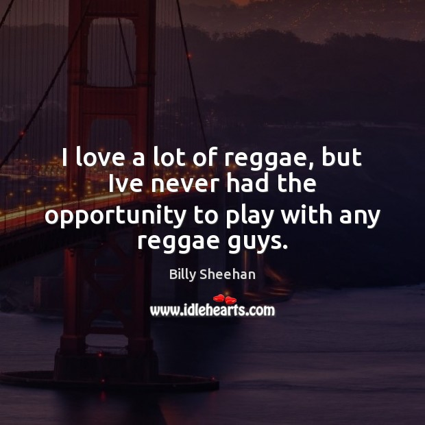 Image, I love a lot of reggae, but Ive never had the opportunity to play with any reggae guys.