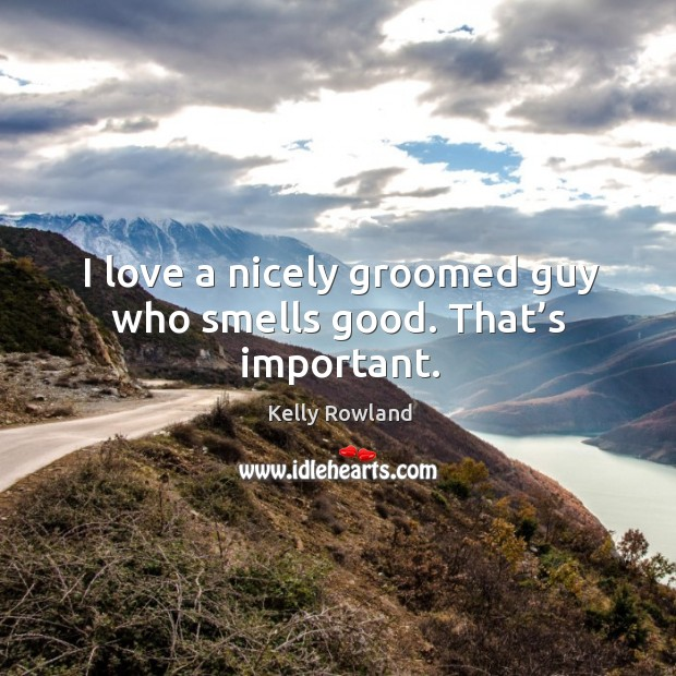 I love a nicely groomed guy who smells good. That's important. Kelly Rowland Picture Quote